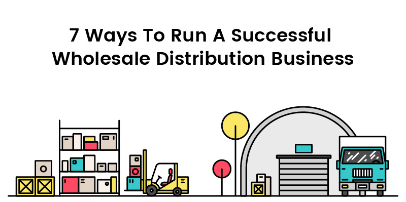 7 Ways To Run A Successful Wholesale Distribution Business